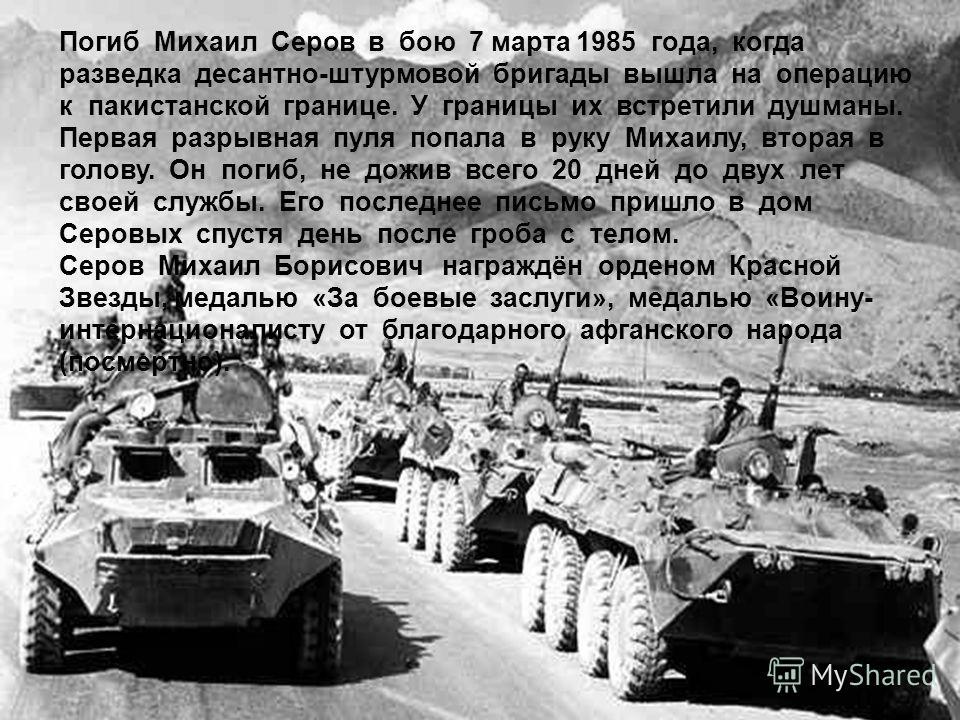 Погиб Михаил Серов в бою 7 марта 1985 года, когда разведка десантно-штурмовой бригады вышла на операцию к пакистанской границе. У границы их встретили душманы. Первая разрывная пуля попала в руку Михаилу, вторая в голову. Он погиб, не дожив всего 20