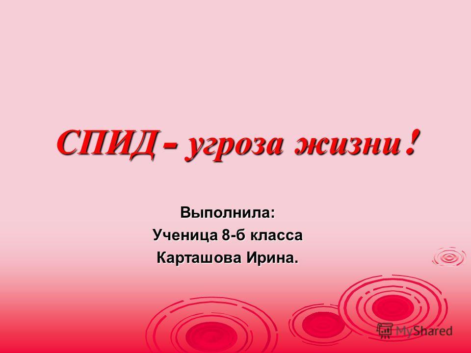 СПИД - угроза жизни ! Выполнила: Ученица 8-б класса Карташова Ирина.