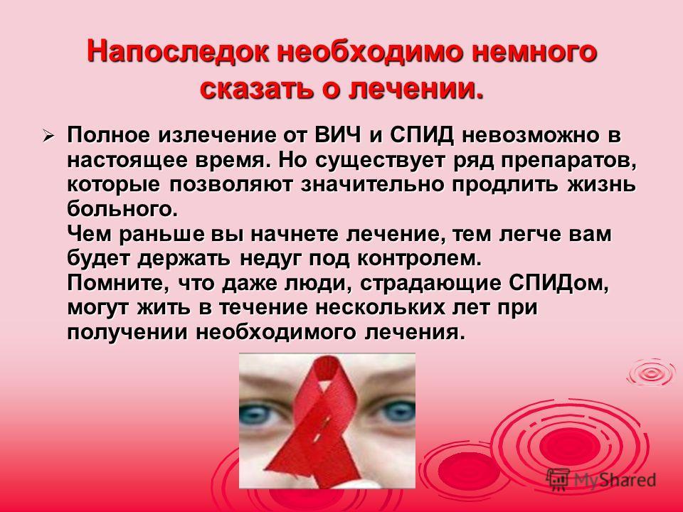 Напоследок необходимо немного сказать о лечении. Полное излечение от ВИЧ и СПИД невозможно в настоящее время. Но существует ряд препаратов, которые позволяют значительно продлить жизнь больного. Чем раньше вы начнете лечение, тем легче вам будет держ