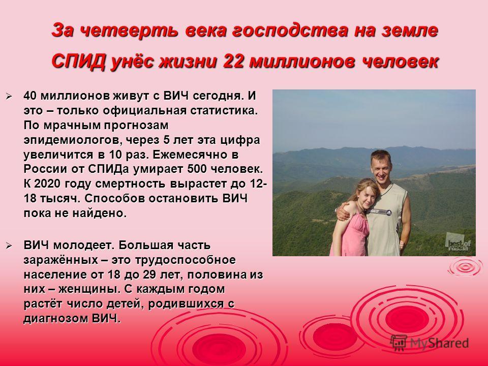 За четверть века господства на земле СПИД унёс жизни 22 миллионов человек 40 миллионов живут с ВИЧ сегодня. И это – только официальная статистика. По мрачным прогнозам эпидемиологов, через 5 лет эта цифра увеличится в 10 раз. Ежемесячно в России от С