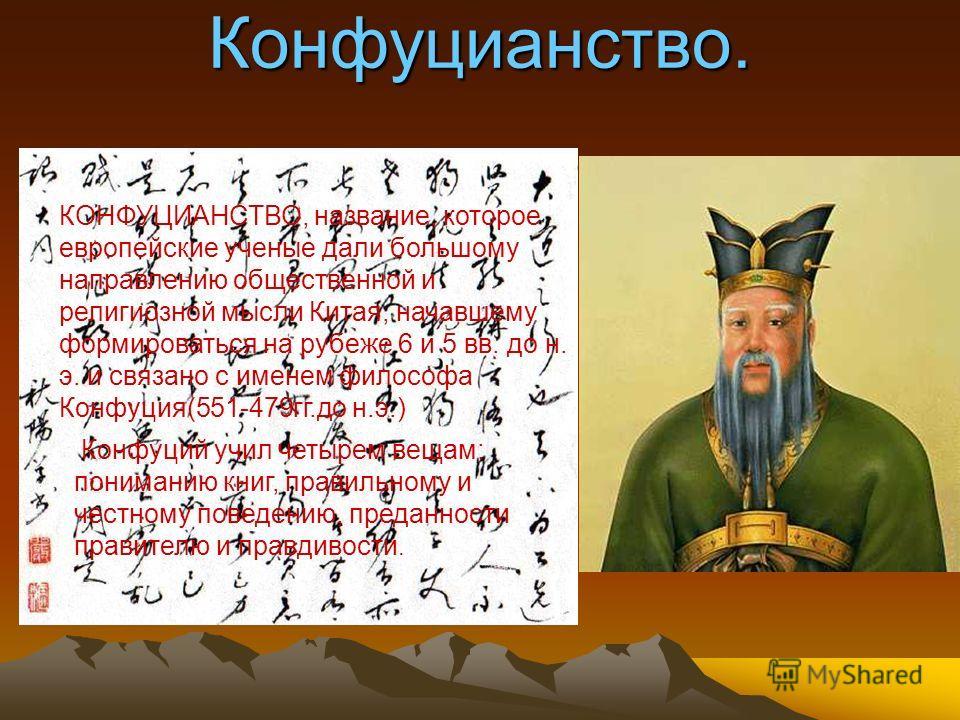 Конфуцианство. КОНФУЦИАНСТВО, название, которое европейские ученые дали большому направлению общественной и религиозной мысли Китая, начавшему формироваться на рубеже 6 и 5 вв. до н. э. и связано с именем философа Конфуция(551-479гг.до н.э.) Конфуций
