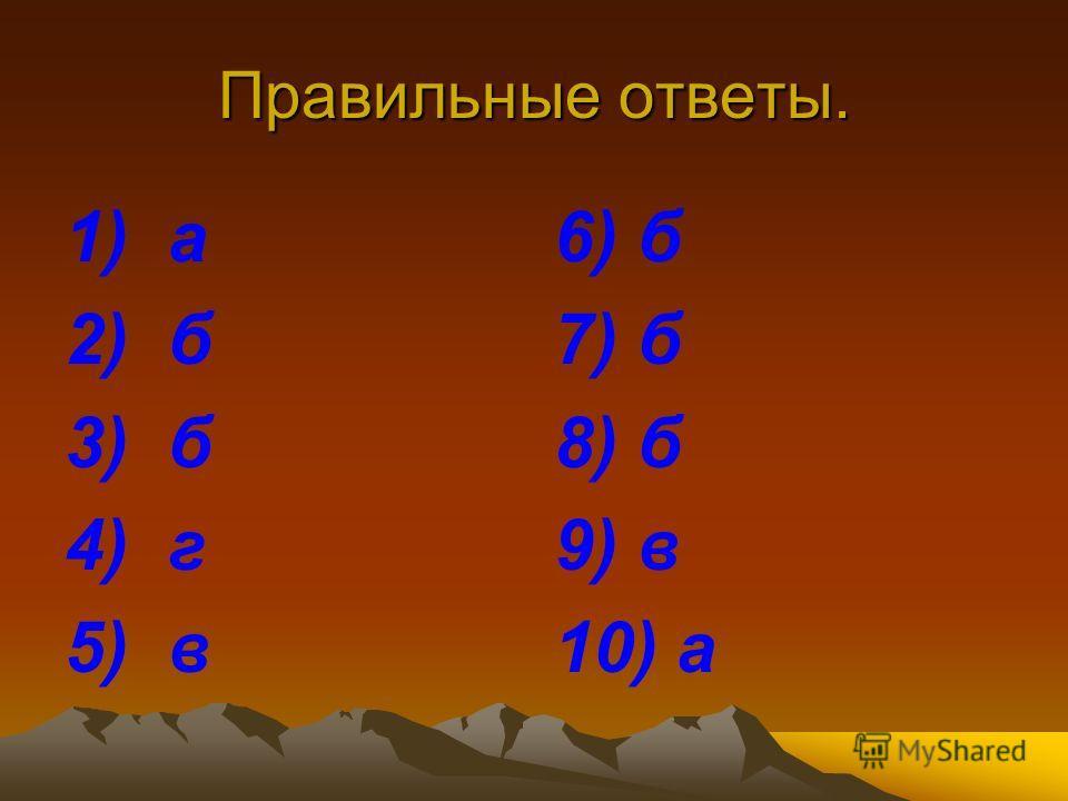Правильные ответы. 1) а 2) б 3) б 4) г 5) в 6) б 7) б 8) б 9) в 10) а