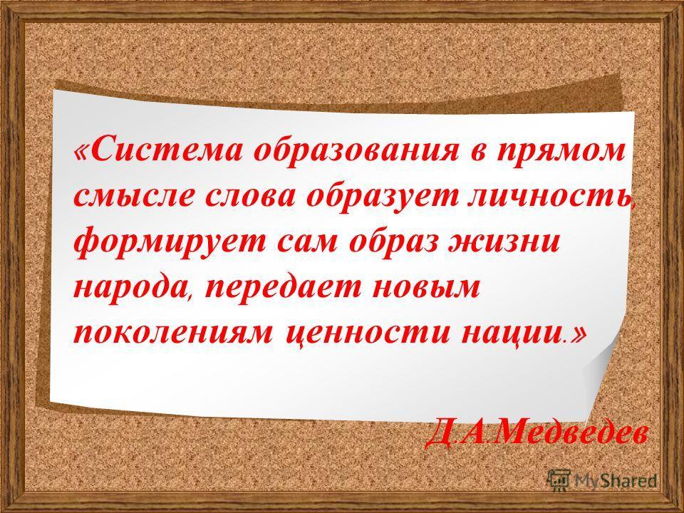 « Система образования в прямом смысле слова образует личность, формирует сам образ жизни народа, передает новым поколениям ценности нации.» Д. А. Медведев