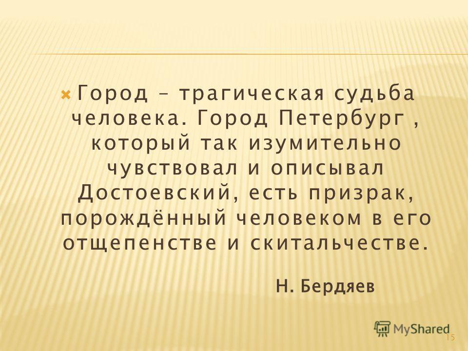 Город – трагическая судьба человека. Город Петербург, который так изумительно чувствовал и описывал Достоевский, есть призрак, порождённый человеком в его отщепенстве и скитальчестве. Н. Бердяев 15