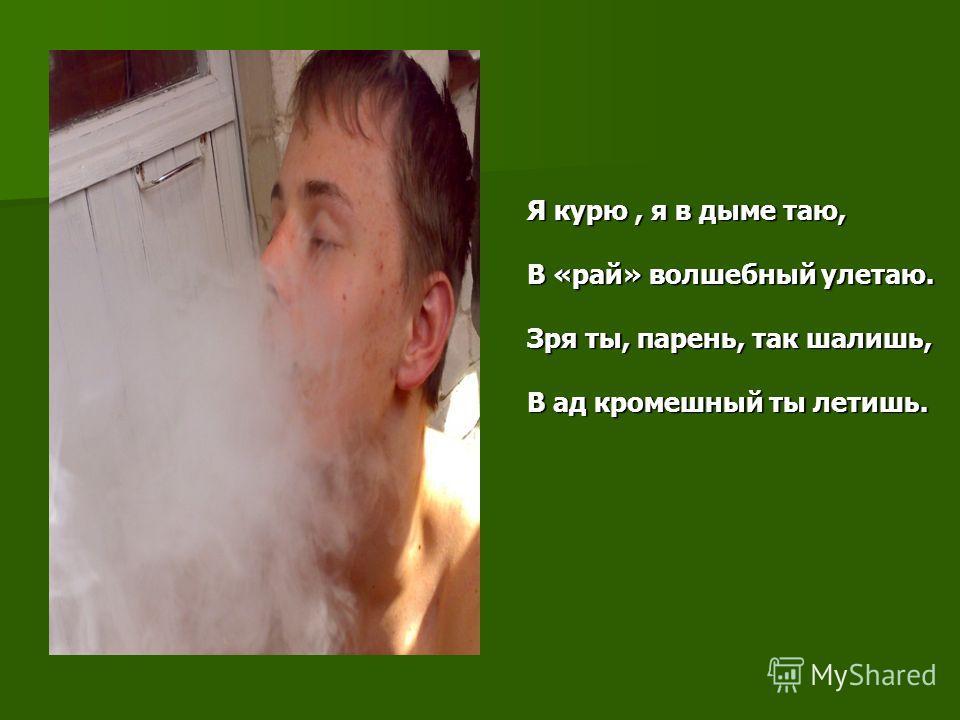Я курю, я в дыме таю, В «рай» волшебный улетаю. Зря ты, парень, так шалишь, В ад кромешный ты летишь.