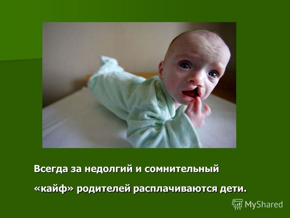 Всегда за недолгий и сомнительный «кайф» родителей расплачиваются дети.