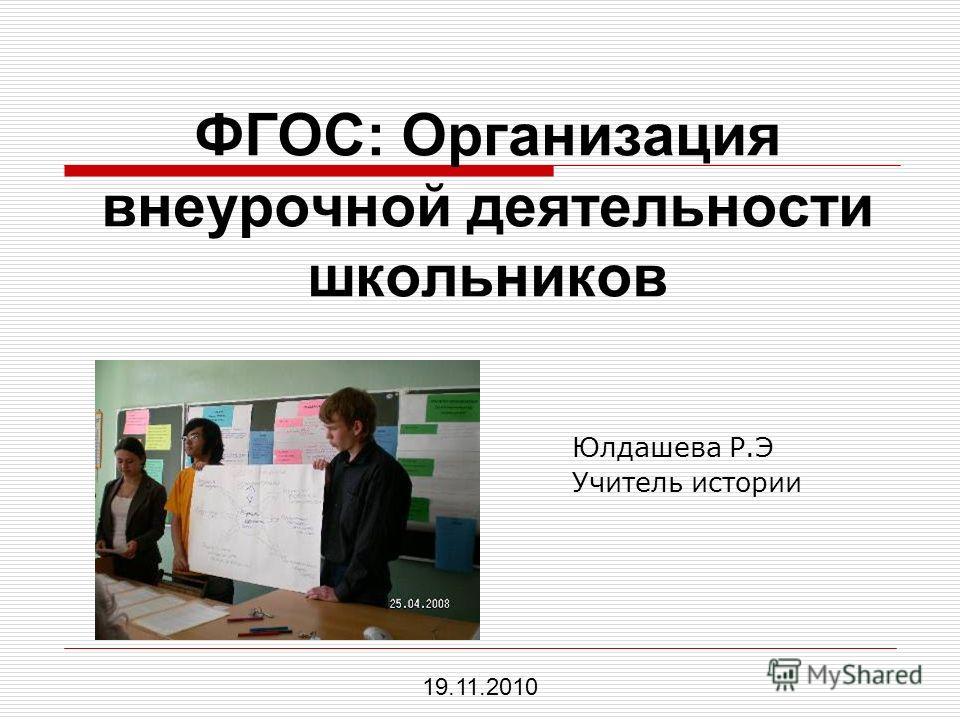 ФГОС: Организация внеурочной деятельности школьников Юлдашева Р.Э Учитель истории 19.11.2010