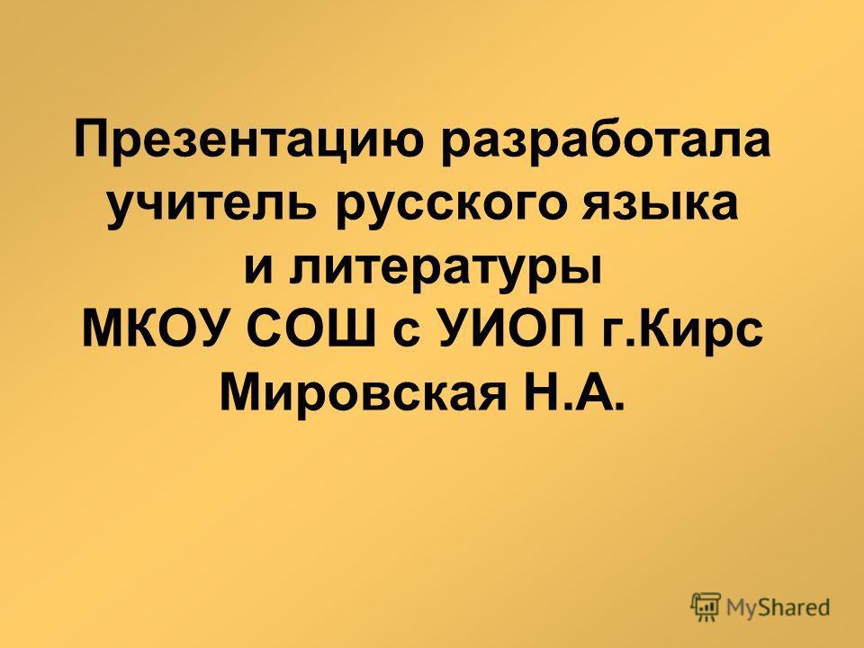 Презентацию разработала учитель русского языка и литературы МКОУ СОШ с УИОП г.Кирс Мировская Н.А.