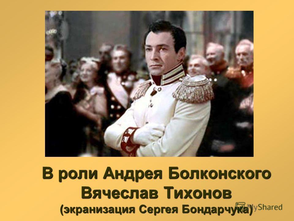 В роли Андрея Болконского Вячеслав Тихонов (экранизация Сергея Бондарчука)