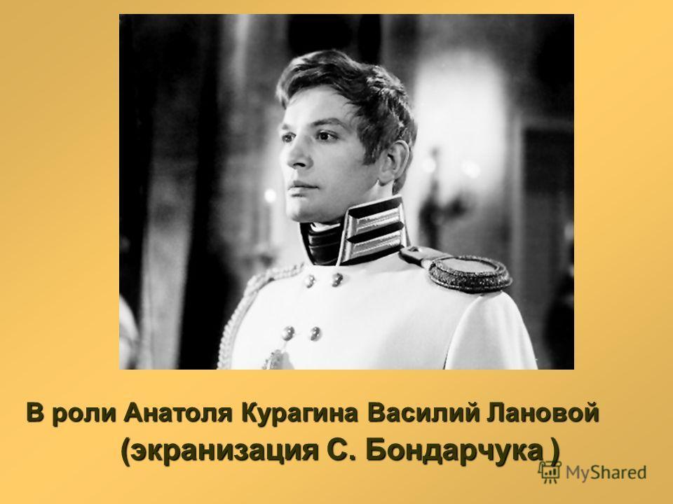 В роли Анатоля Курагина Василий Лановой (экранизация С. Бондарчука ) (экранизация С. Бондарчука )