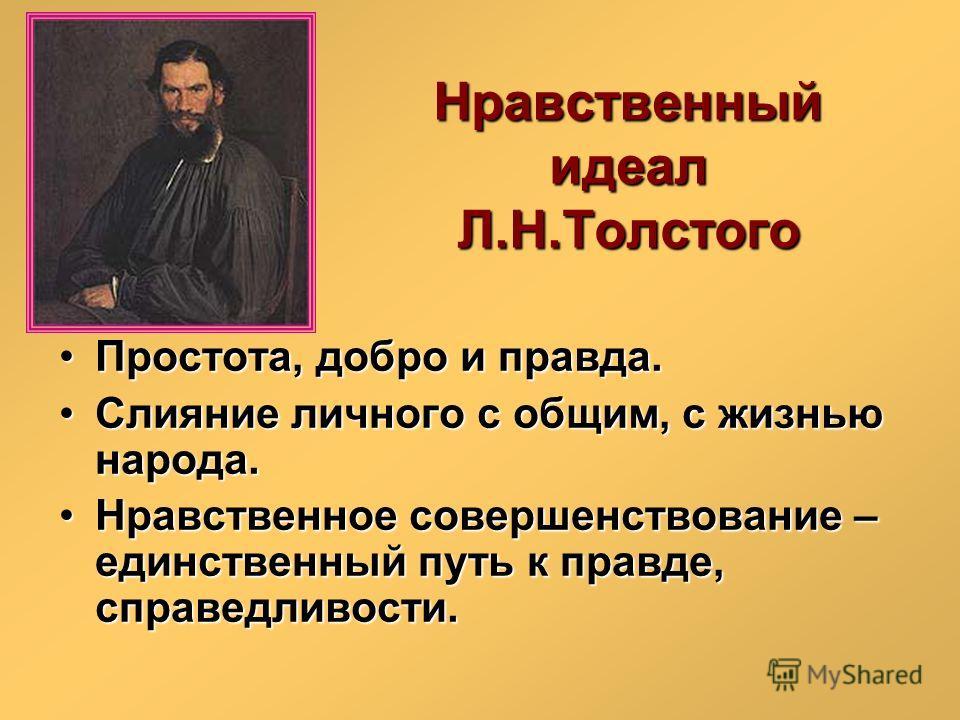 Нравственный идеал Л.Н.Толстого Простота, добро и правда.Простота, добро и правда. Слияние личного с общим, с жизнью народа.Слияние личного с общим, с жизнью народа. Нравственное совершенствование – единственный путь к правде, справедливости.Нравстве