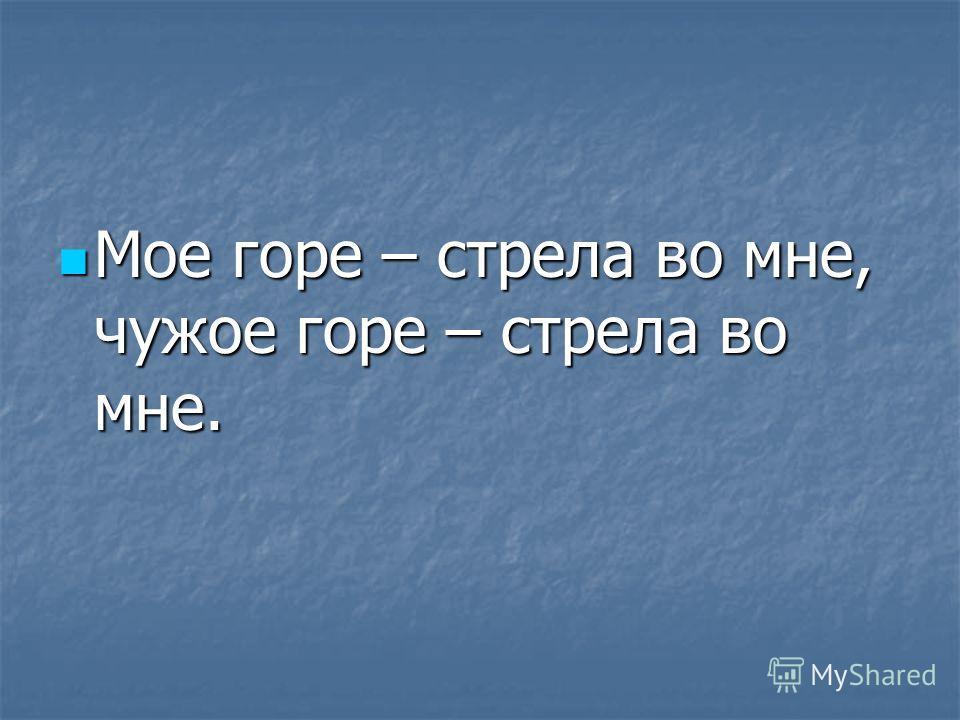 Мое горе – стрела во мне, чужое горе – стрела во мне. Мое горе – стрела во мне, чужое горе – стрела во мне.