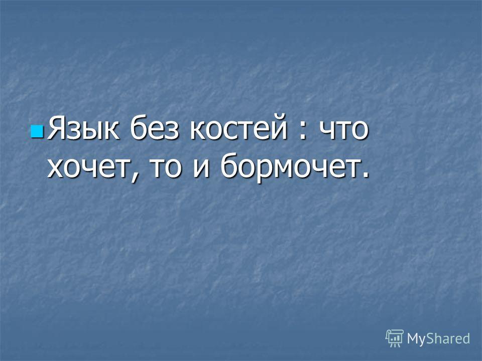 Язык без костей : что хочет, то и бормочет. Язык без костей : что хочет, то и бормочет.