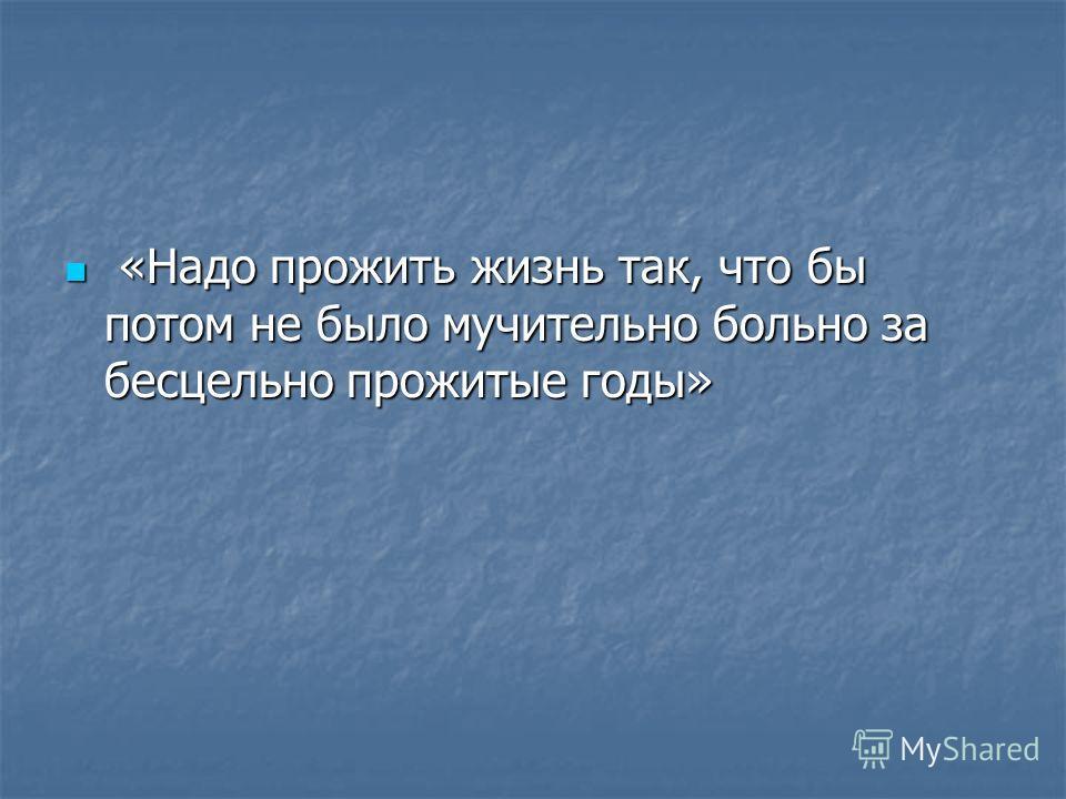 «Надо прожить жизнь так, что бы потом не было мучительно больно за бесцельно прожитые годы» «Надо прожить жизнь так, что бы потом не было мучительно больно за бесцельно прожитые годы»
