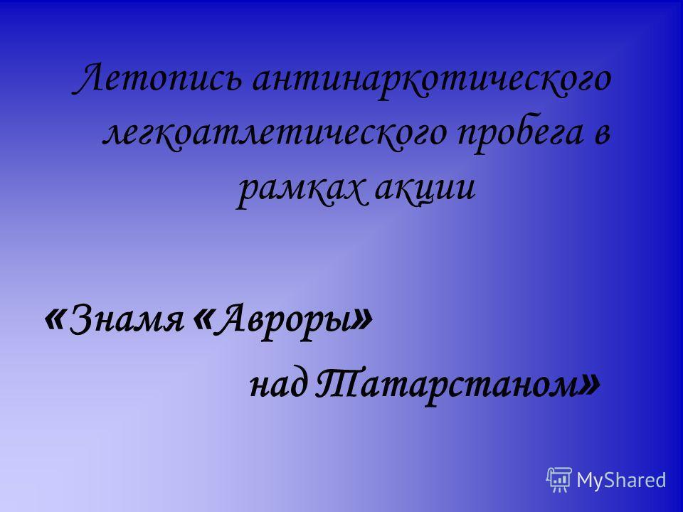 Летопись антинаркотического легкоатлетического пробега в рамках акции « Знамя « Авроры » над Татарстаном »