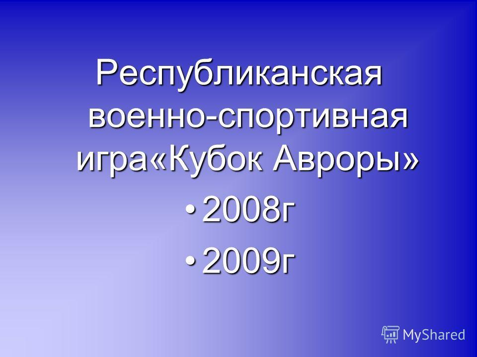 Республиканская военно-спортивная игра«Кубок Авроры» 2008г2008г 2009г2009г
