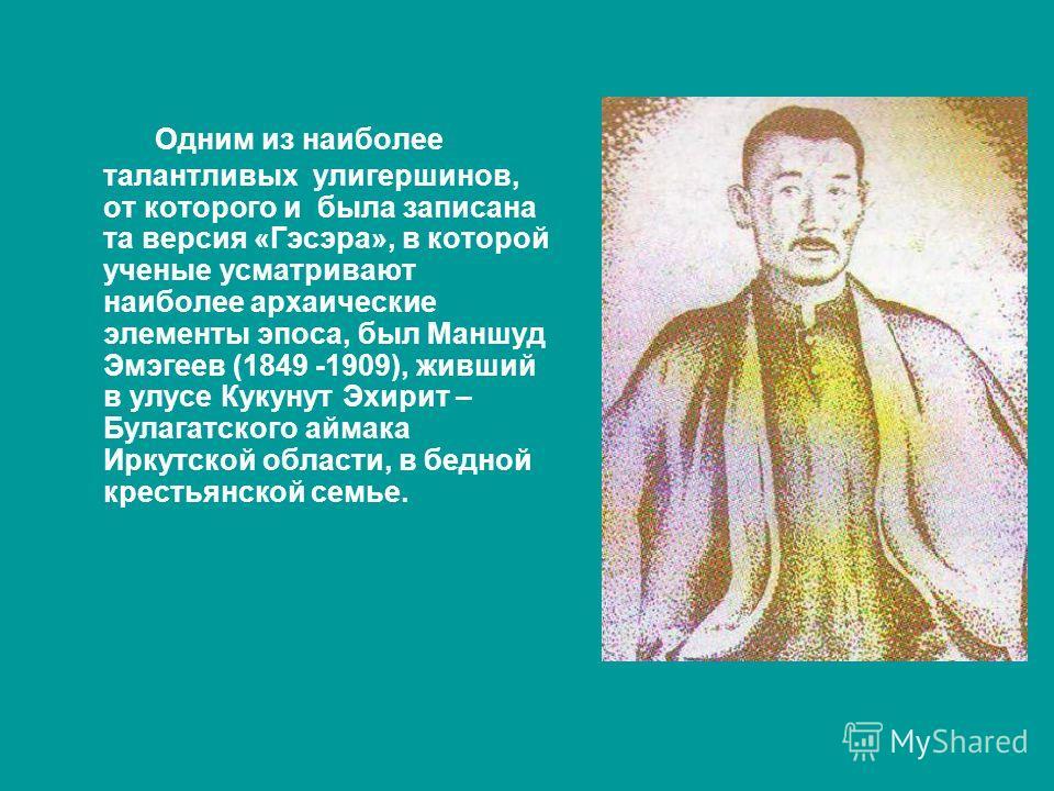 Одним из наиболее талантливых улигершинов, от которого и была записана та версия «Гэсэра», в которой ученые усматривают наиболее архаические элементы эпоса, был Маншуд Эмэгеев (1849 -1909), живший в улусе Кукунут Эхирит – Булагатского аймака Иркутско