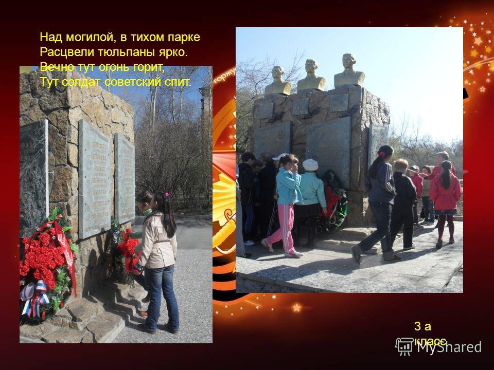 3 а класс Над могилой, в тихом парке Расцвели тюльпаны ярко. Вечно тут огонь горит, Тут солдат советский спит.