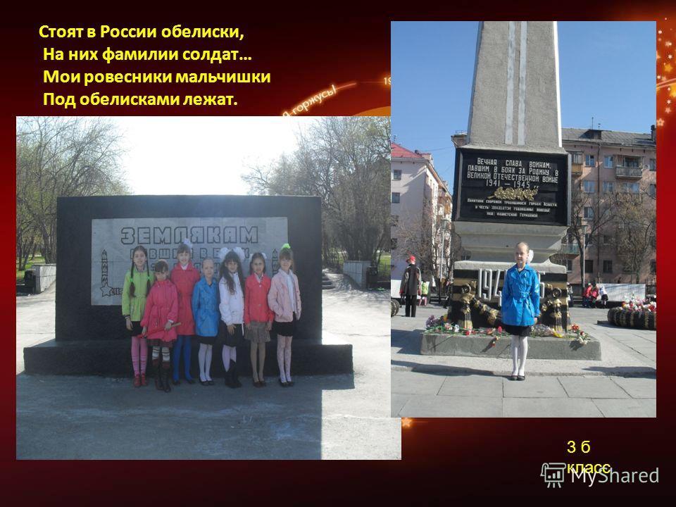 3 б класс Стоят в России обелиски, На них фамилии солдат… Мои ровесники мальчишки Под обелисками лежат.