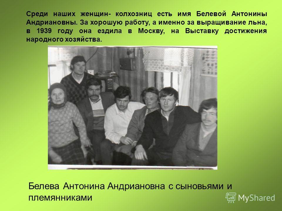 Среди наших женщин- колхозниц есть имя Белевой Антонины Андриановны. За хорошую работу, а именно за выращивание льна, в 1939 году она ездила в Москву, на Выставку достижения народного хозяйства. Белева Антонина Андриановна с сыновьями и племянниками