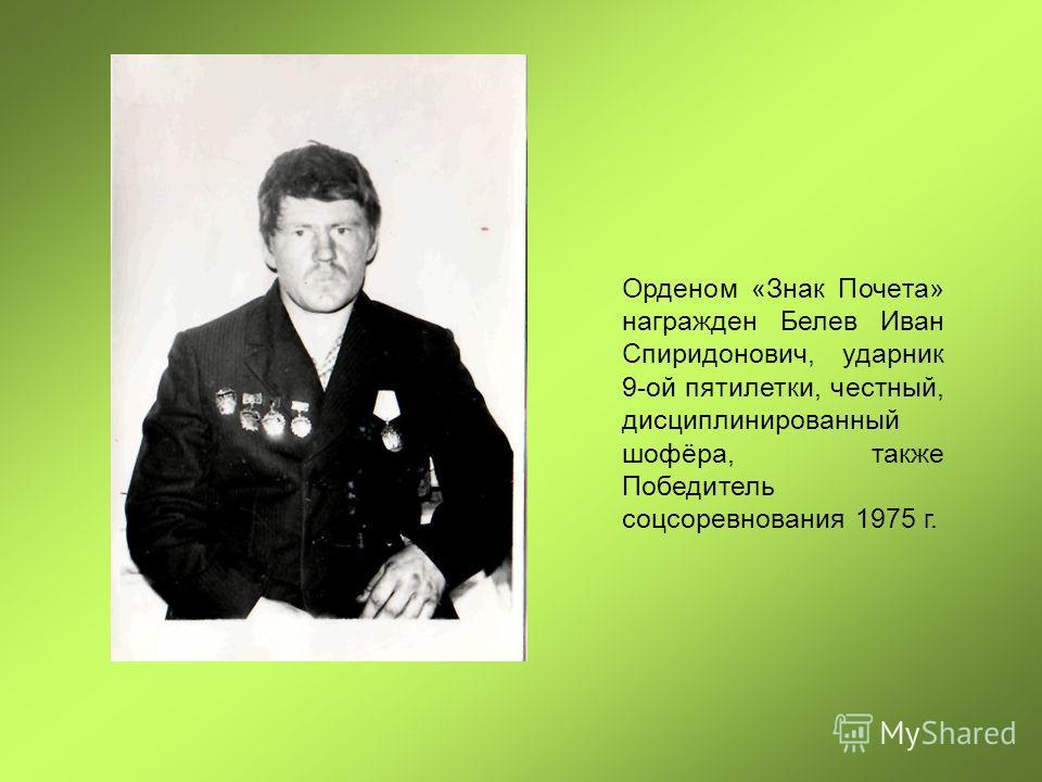 Орденом «Знак Почета» награжден Белев Иван Спиридонович, ударник 9-ой пятилетки, честный, дисциплинированный шофёра, также Победитель соцсоревнования 1975 г.