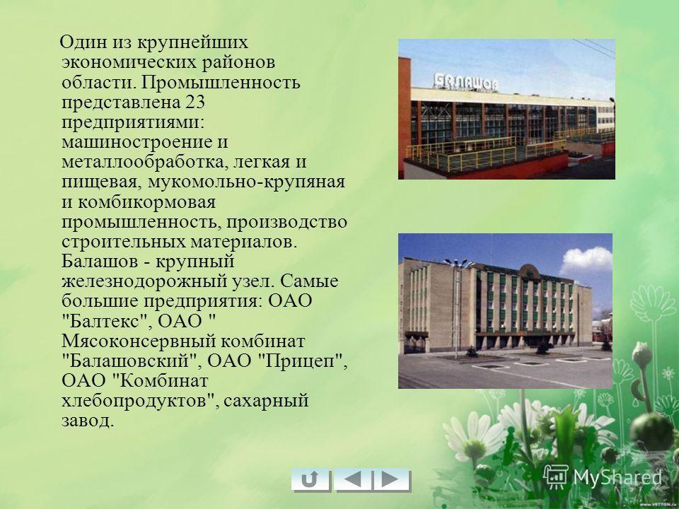 Один из крупнейших экономических районов области. Промышленность представлена 23 предприятиями: машиностроение и металлообработка, легкая и пищевая, мукомольно-крупяная и комбикормовая промышленность, производство строительных материалов. Балашов - к