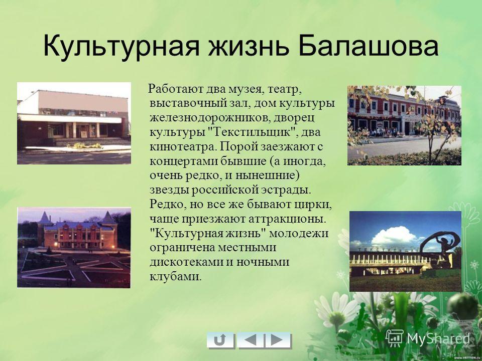 Культурная жизнь Балашова Работают два музея, театр, выставочный зал, дом культуры железнодорожников, дворец культуры