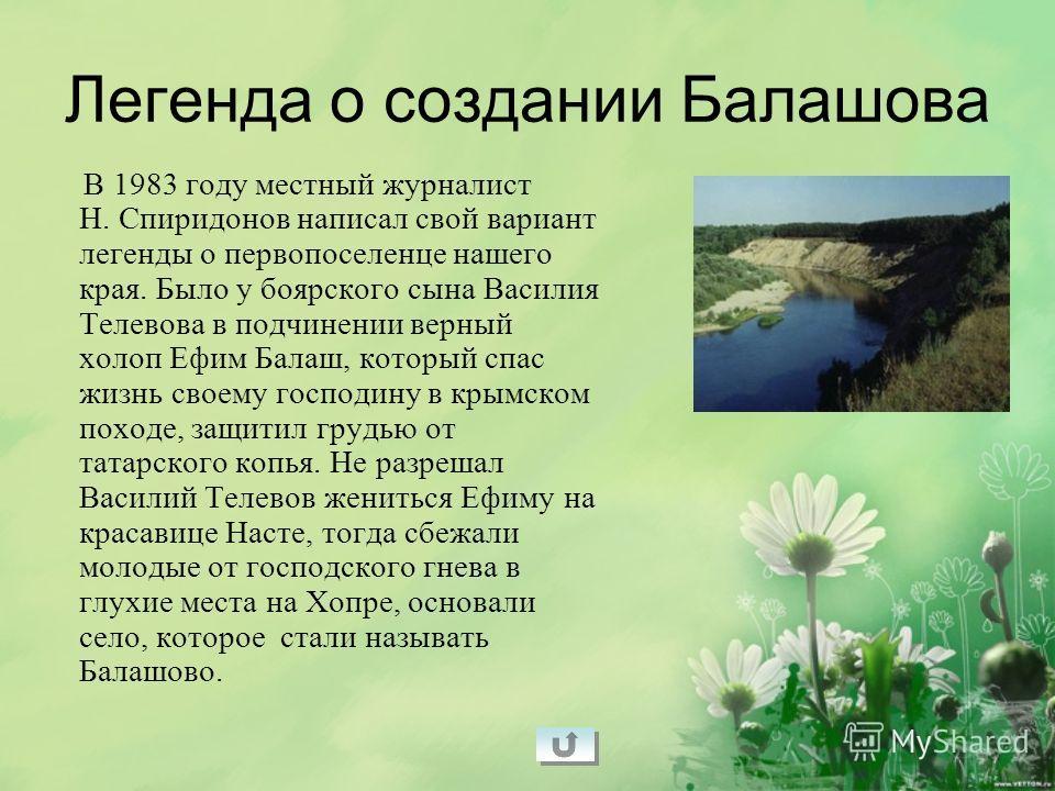 В 1983 году местный журналист Н. Спиридонов написал свой вариант легенды о первопоселенце нашего края. Было у боярского сына Василия Телевова в подчинении верный холоп Ефим Балаш, который спас жизнь своему господину в крымском походе, защитил грудью