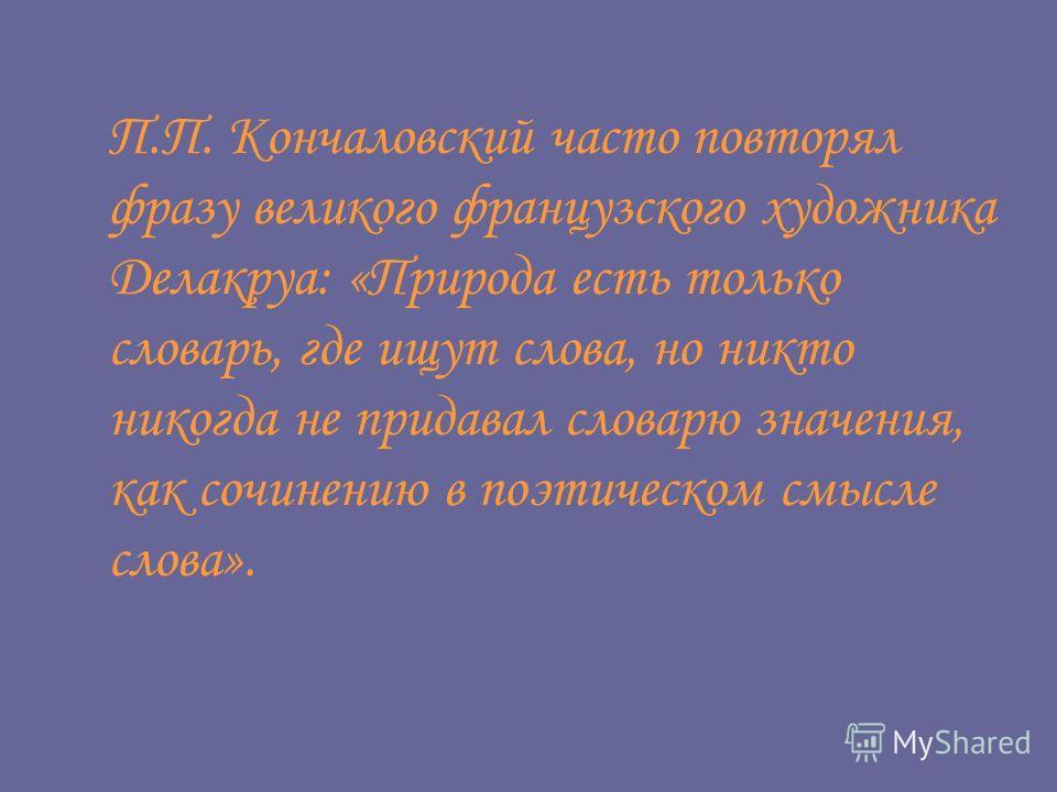 П.П. Кончаловский часто повторял фразу великого французского художника Делакруа: «Природа есть только словарь, где ищут слова, но никто никогда не придавал словарю значения, как сочинению в поэтическом смысле слова».