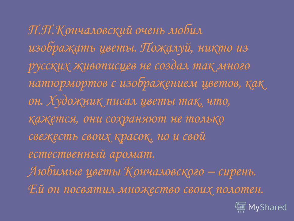 П.П.Кончаловский очень любил изображать цветы. Пожалуй, никто из русских живописцев не создал так много натюрмортов с изображением цветов, как он. Художник писал цветы так, что, кажется, они сохраняют не только свежесть своих красок, но и свой естест