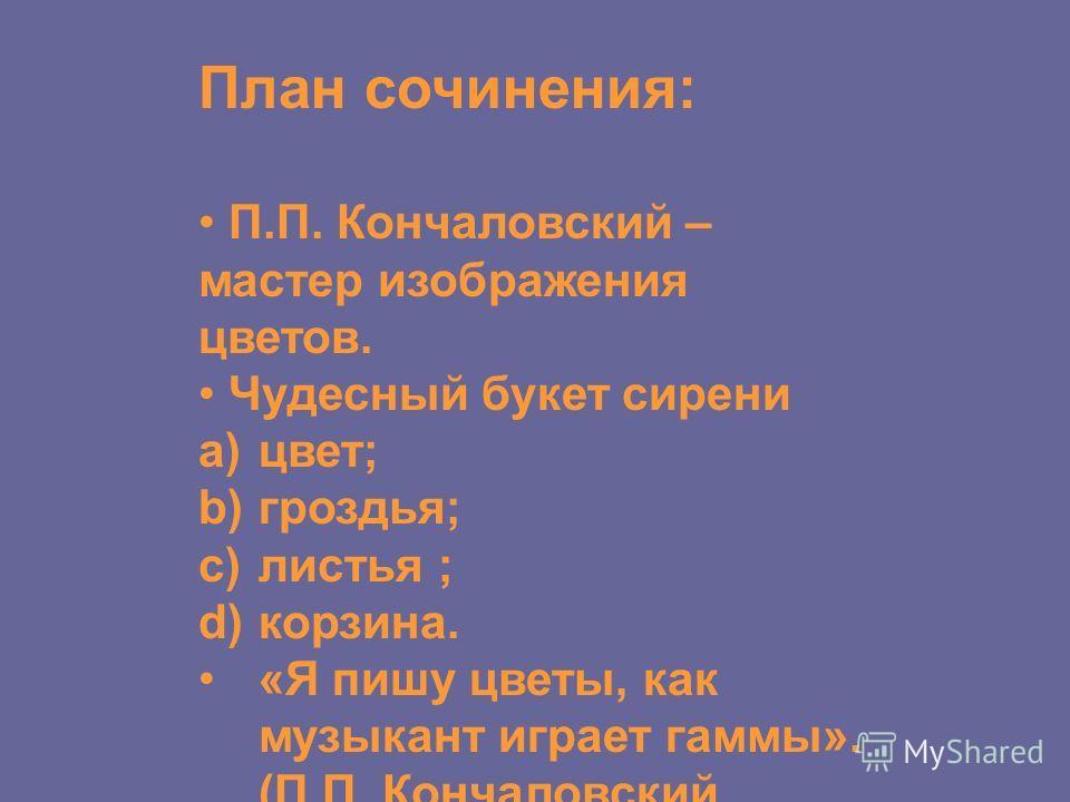 План сочинения: П.П. Кончаловский – мастер изображения цветов. Чудесный букет сирени a)цвет; b)гроздья; c)листья ; d)корзина. «Я пишу цветы, как музыкант играет гаммы». (П.П. Кончаловский.