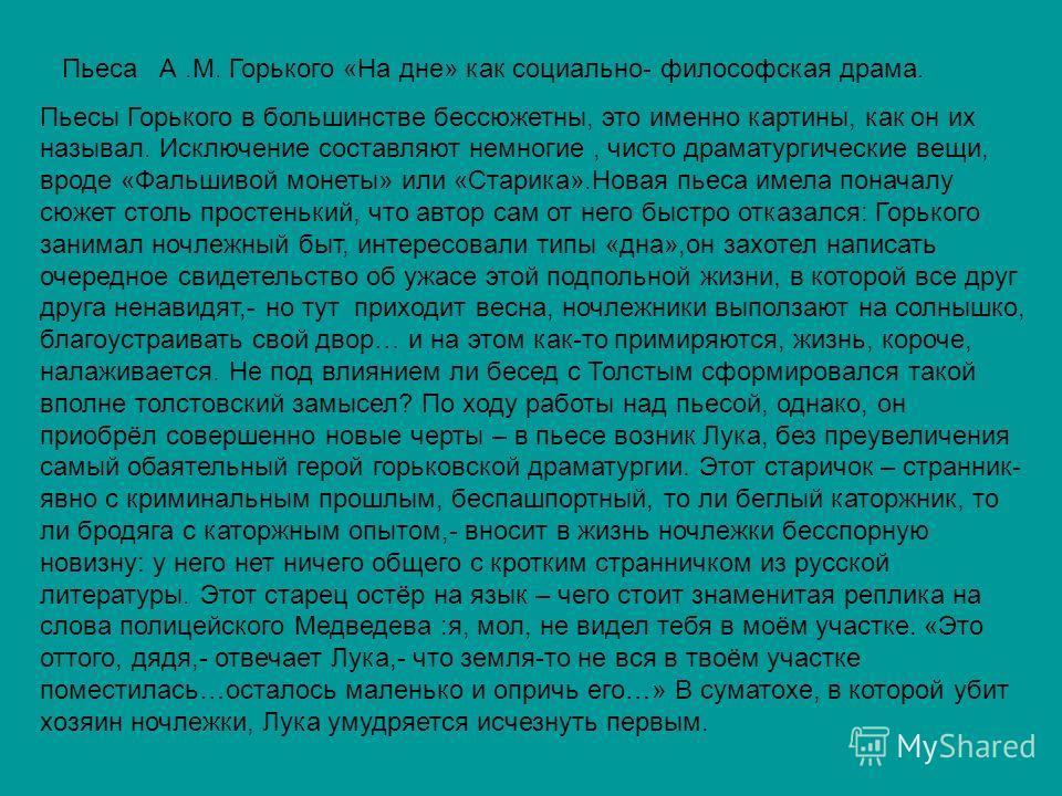 Пьеса А.М. Горького «На дне» как социально- философская драма. Пьесы Горького в большинстве бессюжетны, это именно картины, как он их называл. Исключение составляют немногие, чисто драматургические вещи, вроде «Фальшивой монеты» или «Старика».Новая п