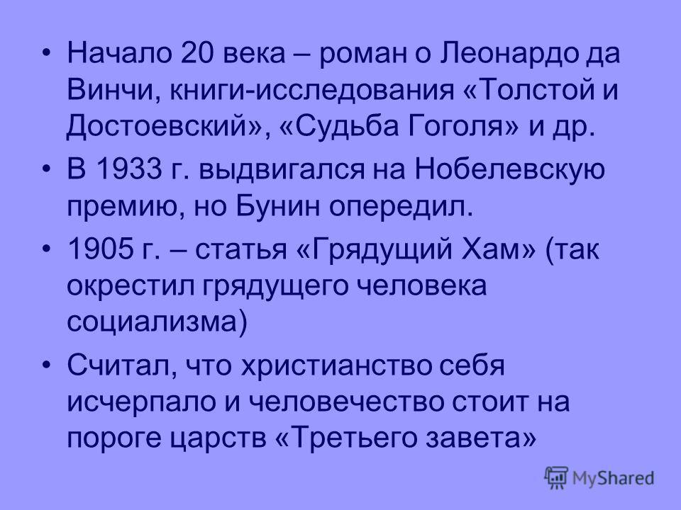 Начало 20 века – роман о Леонардо да Винчи, книги-исследования «Толстой и Достоевский», «Судьба Гоголя» и др. В 1933 г. выдвигался на Нобелевскую премию, но Бунин опередил. 1905 г. – статья «Грядущий Хам» (так окрестил грядущего человека социализма)