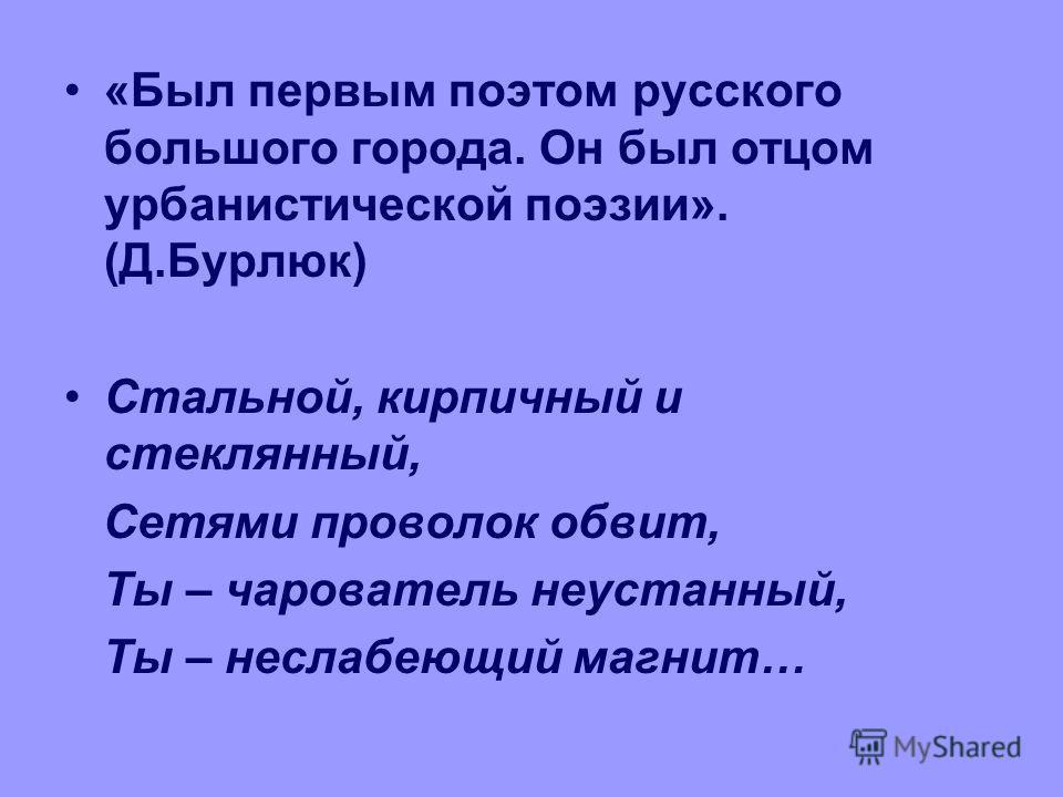 «Был первым поэтом русского большого города. Он был отцом урбанистической поэзии». (Д.Бурлюк) Стальной, кирпичный и стеклянный, Сетями проволок обвит, Ты – чарователь неустанный, Ты – неслабеющий магнит…