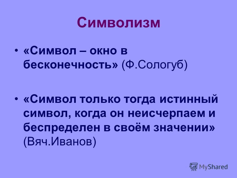 Символизм «Символ – окно в бесконечность» (Ф.Сологуб) «Символ только тогда истинный символ, когда он неисчерпаем и беспределен в своём значении» (Вяч.Иванов)