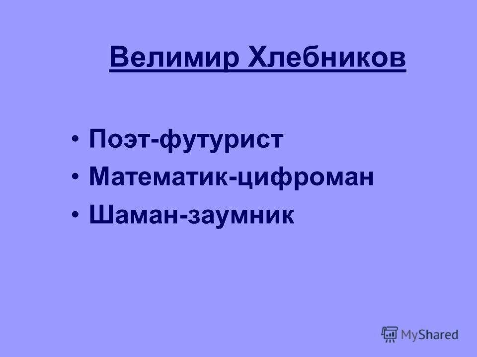 Велимир Хлебников Поэт-футурист Математик-цифроман Шаман-заумник
