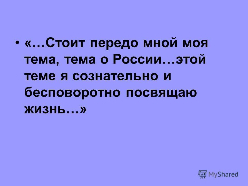 «…Стоит передо мной моя тема, тема о России…этой теме я сознательно и бесповоротно посвящаю жизнь…»