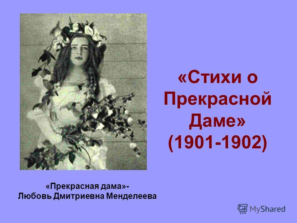«Стихи о Прекрасной Даме» (1901-1902) «Прекрасная дама»- Любовь Дмитриевна Менделеева
