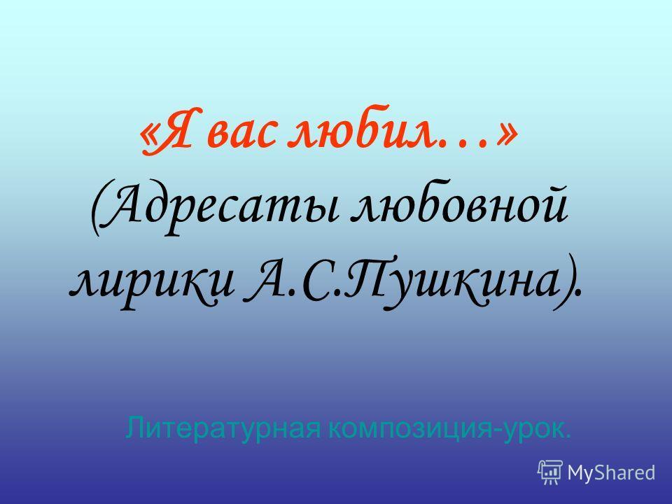 «Я вас любил…» (Адресаты любовной лирики А.С.Пушкина). Литературная композиция-урок.