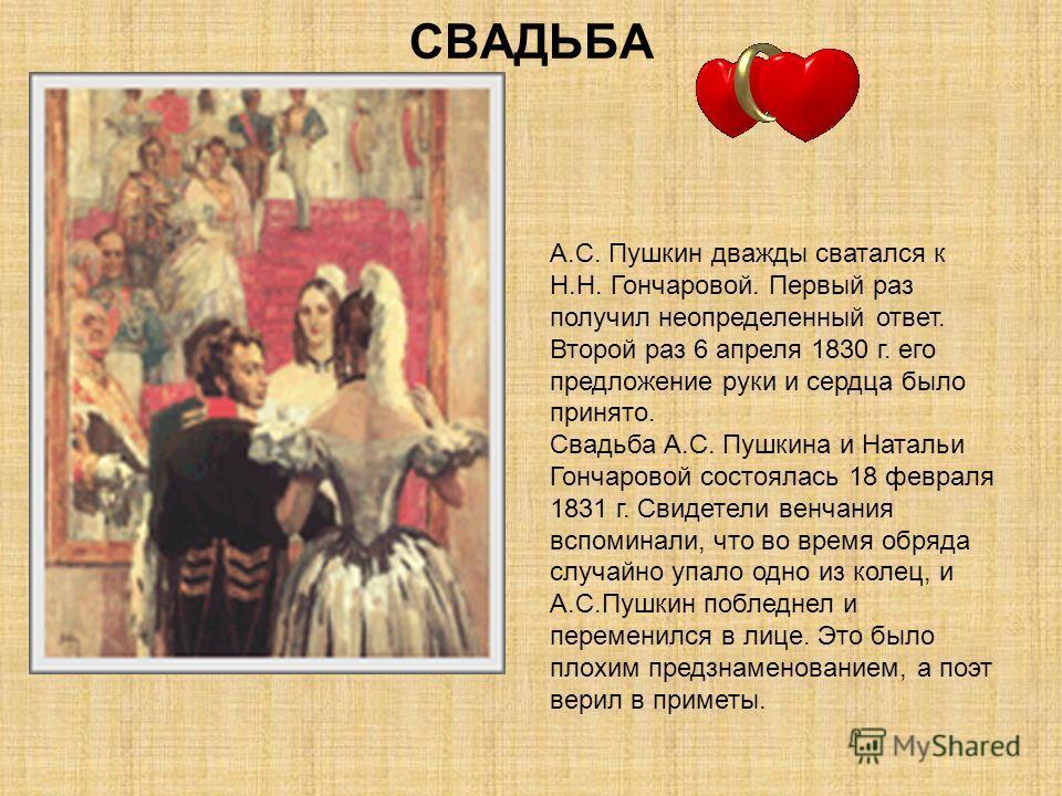 СВАДЬБА А.С. Пушкин дважды сватался к Н.Н. Гончаровой. Первый раз получил неопределенный ответ. Второй раз 6 апреля 1830 г. его предложение руки и сердца было принято. Свадьба А.С. Пушкина и Натальи Гончаровой состоялась 18 февраля 1831 г. Свидетели