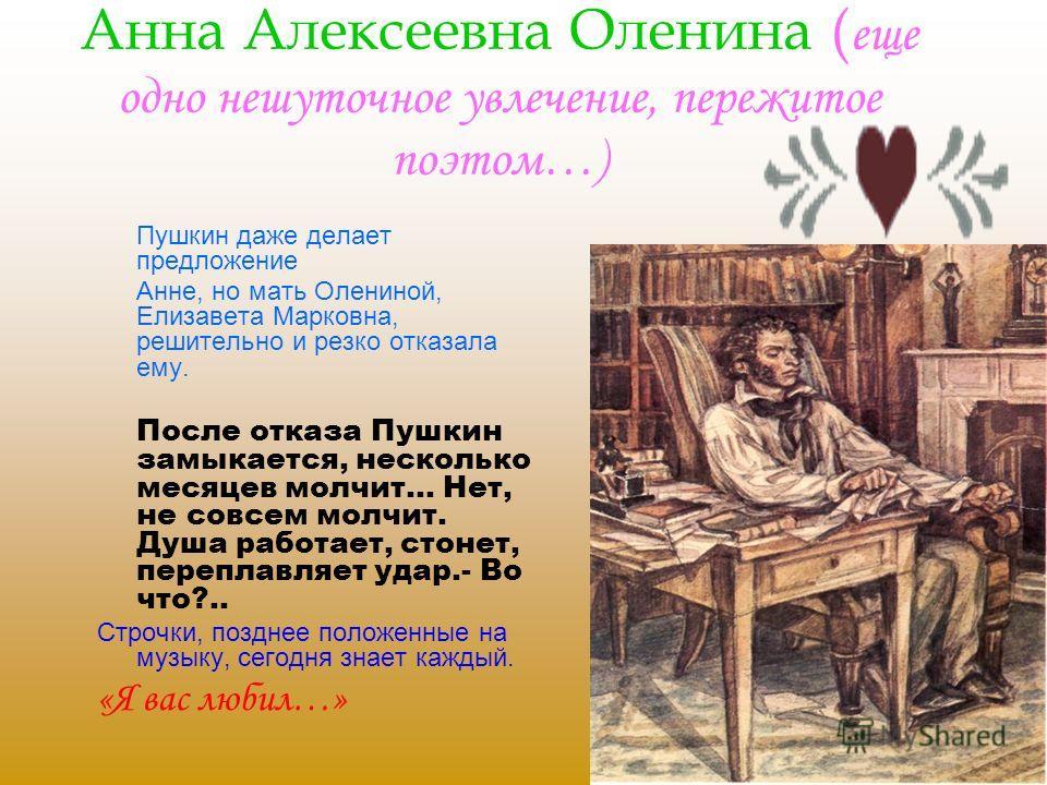 Анна Алексеевна Оленина ( еще одно нешуточное увлечение, пережитое поэтом…) Пушкин даже делает предложение Анне, но мать Олениной, Елизавета Марковна, решительно и резко отказала ему. После отказа Пушкин замыкается, несколько месяцев молчит… Нет, не