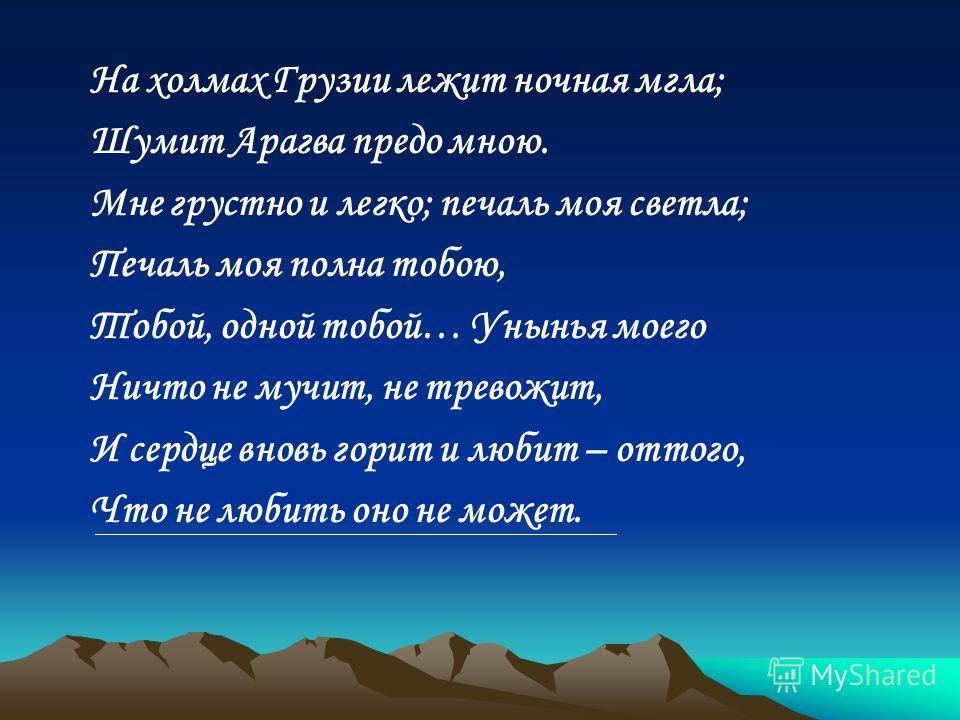 На холмах Грузии лежит ночная мгла; Шумит Арагва предо мною. Мне грустно и легко; печаль моя светла; Печаль моя полна тобою, Тобой, одной тобой… Унынья моего Ничто не мучит, не тревожит, И сердце вновь горит и любит – оттого, Что не любить оно не мож