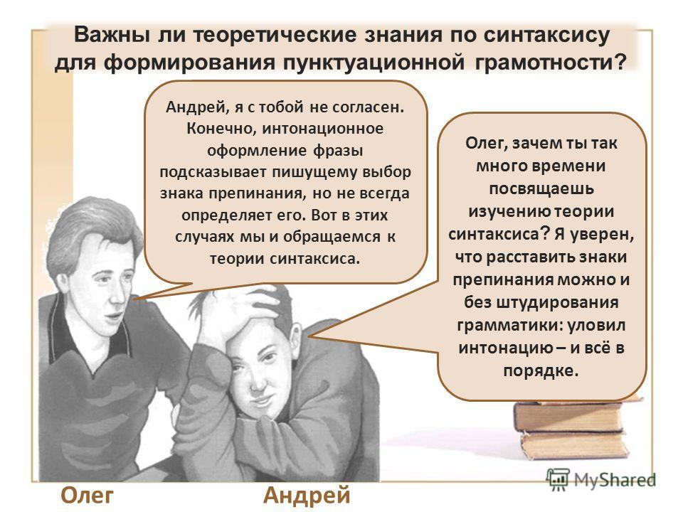 ОлегАндрей Олег, зачем ты так много времени посвящаешь изучению теории синтаксиса ? Я уверен, что расставить знаки препинания можно и без штудирования грамматики: уловил интонацию – и всё в порядке. Андрей, я с тобой не согласен. Конечно, интонационн