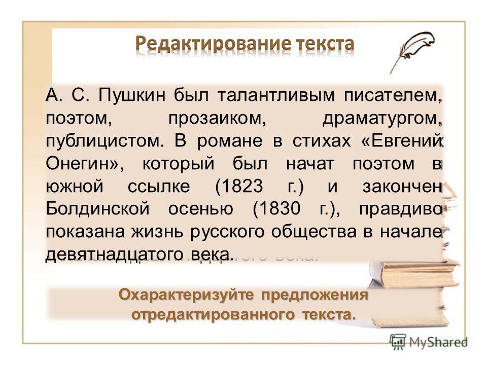 А. С. Пушкин был талантливым писателем. Он был поэтом, прозаиком, драматургом, публицистом. Он написал роман в стихах «Евгений Онегин». Роман был начат поэтом в южной ссылке (1823 г.) и закончен Болдинской осенью (1830 г.). В романе он правдиво показ
