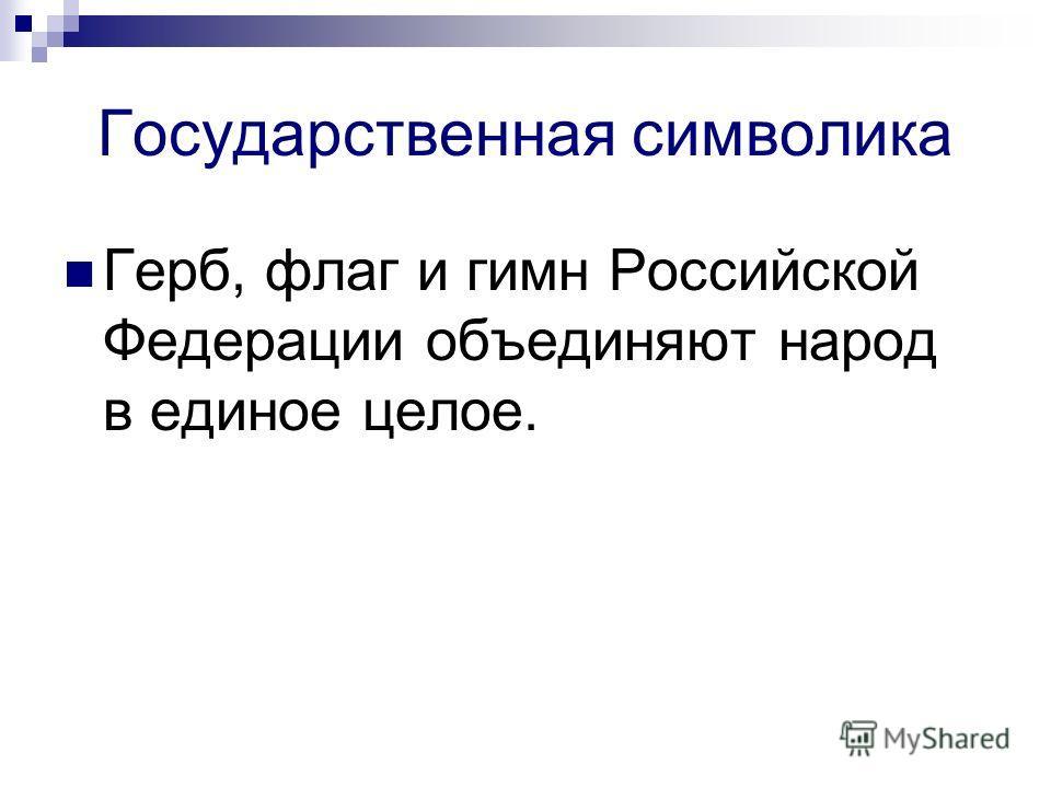 Государственная символика Герб, флаг и гимн Российской Федерации объединяют народ в единое целое.