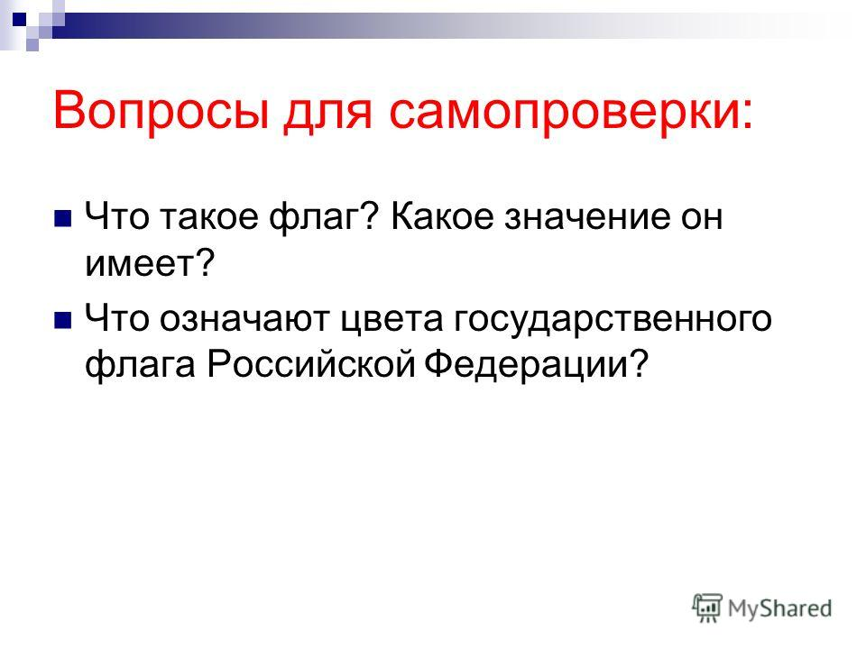 Вопросы для самопроверки: Что такое флаг? Какое значение он имеет? Что означают цвета государственного флага Российской Федерации?