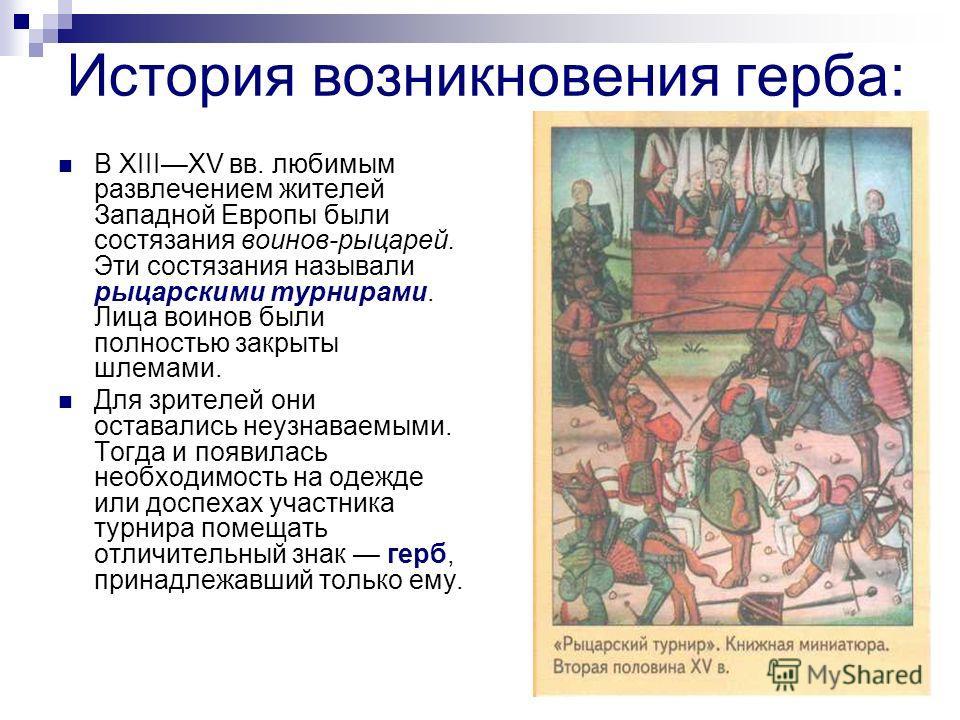 История возникновения герба: В XIIIXV вв. любимым развлечением жителей Западной Европы были состязания воинов-рыцарей. Эти состязания называли рыцарскими турнирами. Лица воинов были полностью закрыты шлемами. Для зрителей они оставались неузнаваемыми