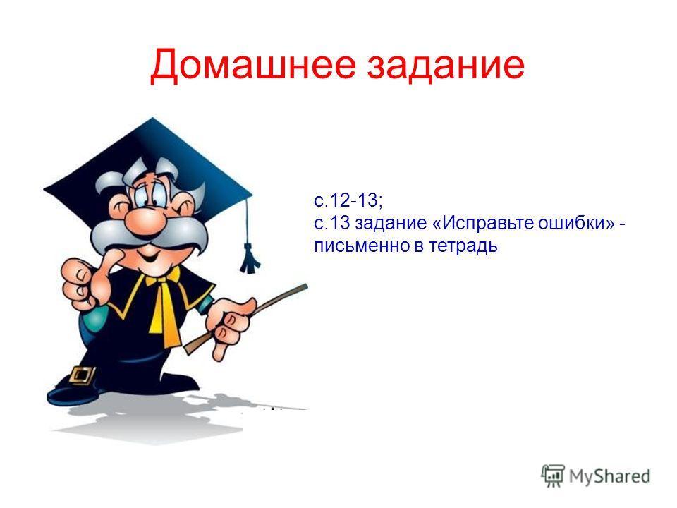 Домашнее задание с.12-13; с.13 задание «Исправьте ошибки» - письменно в тетрадь