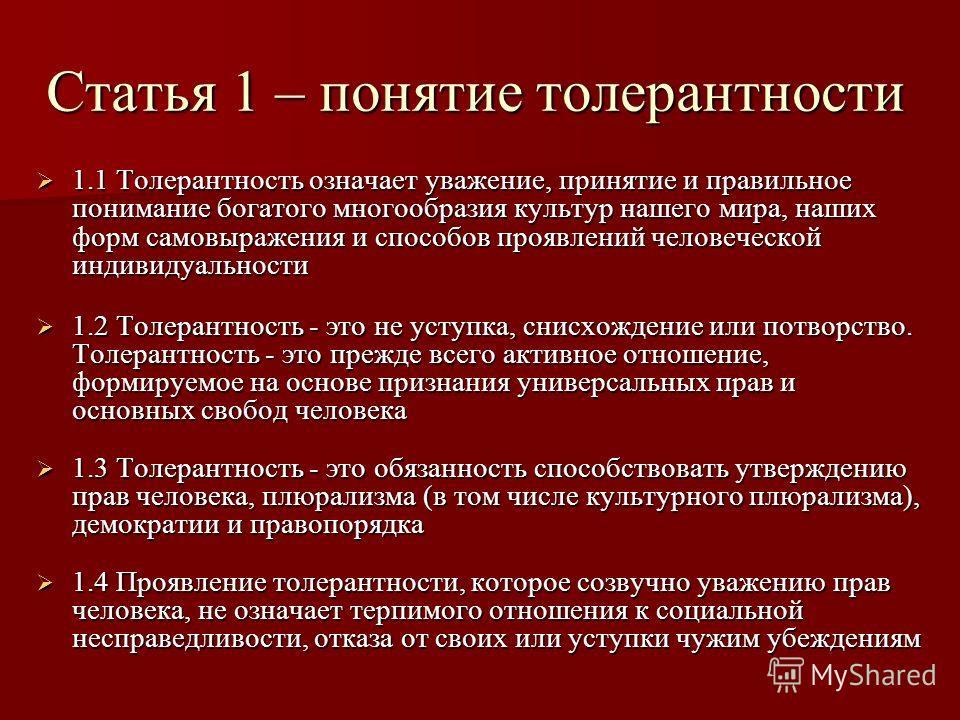 Статья 1 – понятие толерантности 1.1 Толерантность означает уважение, принятие и правильное понимание богатого многообразия культур нашего мира, наших форм самовыражения и способов проявлений человеческой индивидуальности 1.1 Толерантность означает у