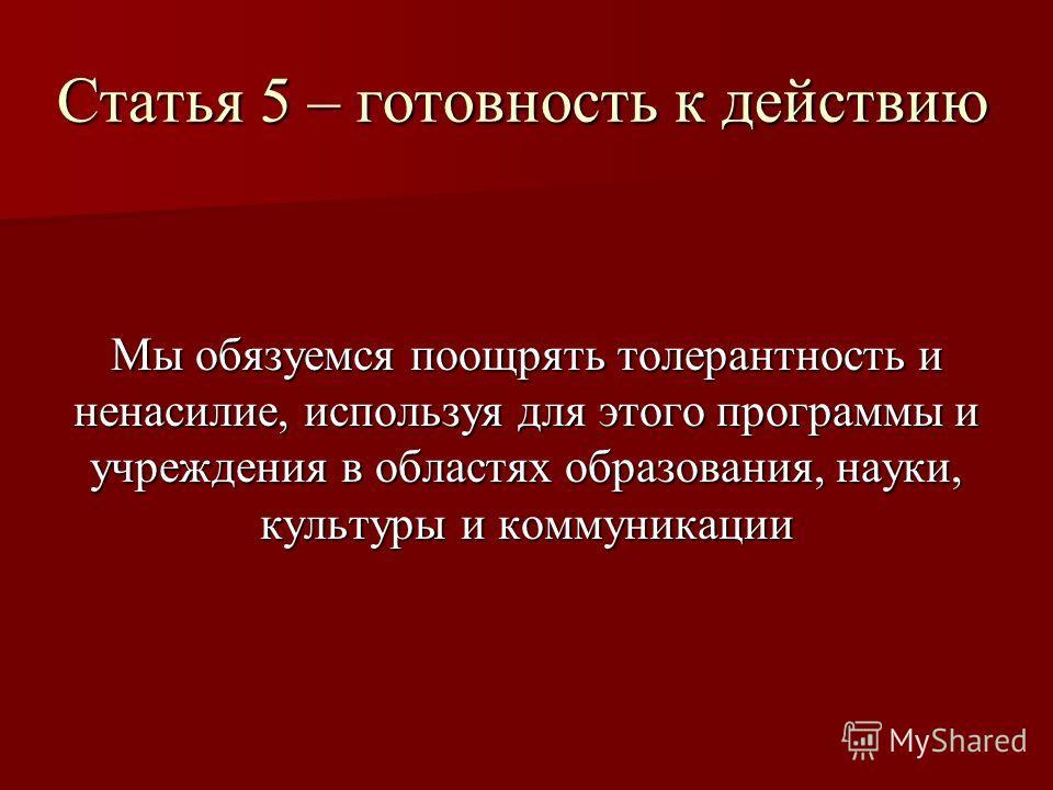 Статья 5 – готовность к действию Мы обязуемся поощрять толерантность и ненасилие, используя для этого программы и учреждения в областях образования, науки, культуры и коммуникации